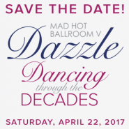 Dazzle Mad Hot Ballroom V Dancing Through the Decases - Save the Date - April 22, 2017